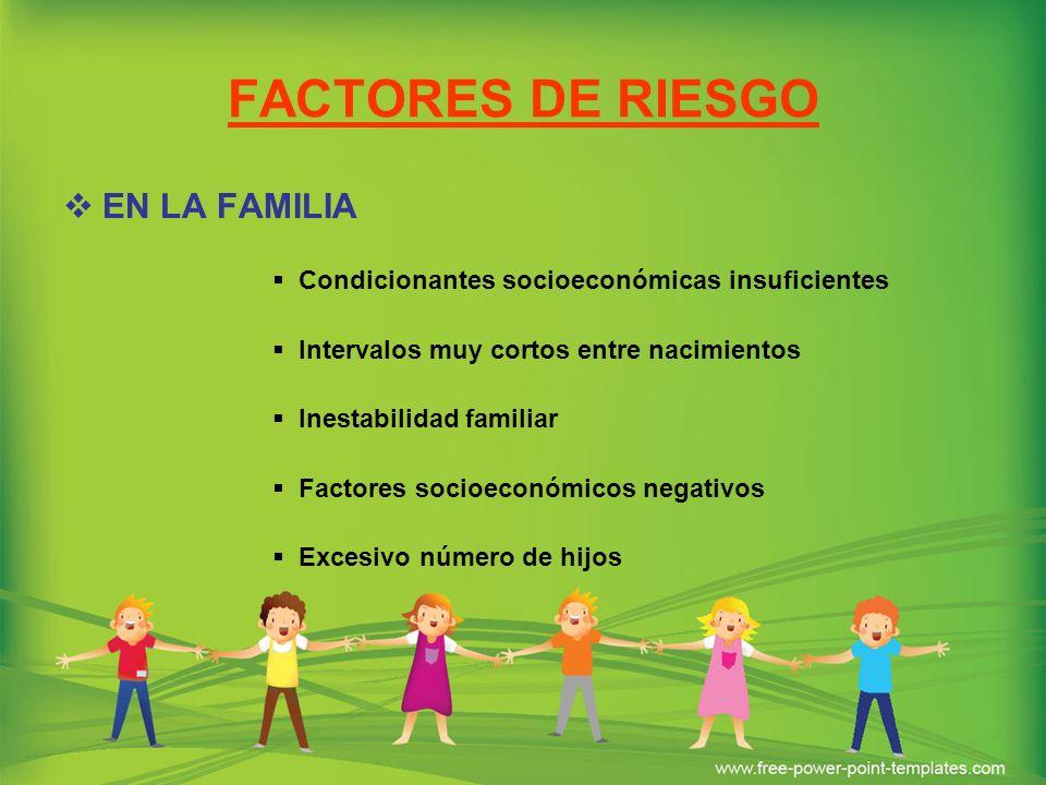 FACTORES DE RIESGO EN LA FAMILIA Condicionantes socioeconómicas insuficientes Intervalos muy cortos entre nacimientos Inestabilidad familiar Factores