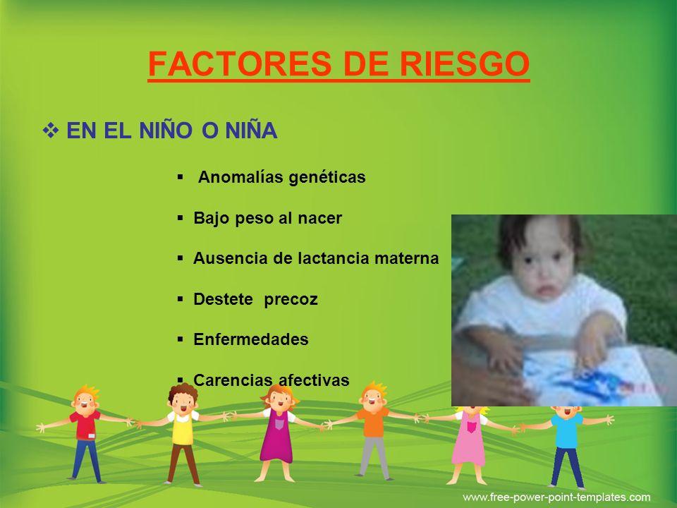 FACTORES DE RIESGO EN EL NIÑO O NIÑA Anomalías genéticas Bajo peso al nacer Ausencia de lactancia materna Destete precoz Enfermedades Carencias afecti