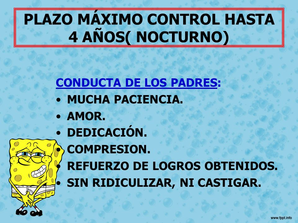PLAZO MÁXIMO CONTROL HASTA 4 AÑOS( NOCTURNO) CONDUCTA DE LOS PADRES: MUCHA PACIENCIA. AMOR. DEDICACIÓN. COMPRESION. REFUERZO DE LOGROS OBTENIDOS. SIN
