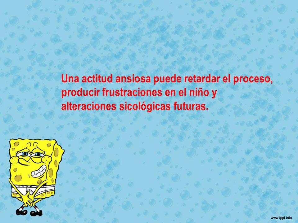 Una actitud ansiosa puede retardar el proceso, producir frustraciones en el niño y alteraciones sicológicas futuras.