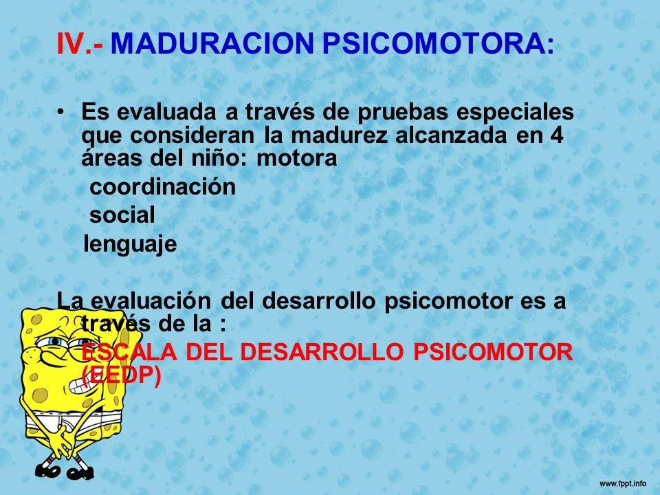IV.- MADURACION PSICOMOTORA: Es evaluada a través de pruebas especiales que consideran la madurez alcanzada en 4 áreas del niño: motora coordinación s