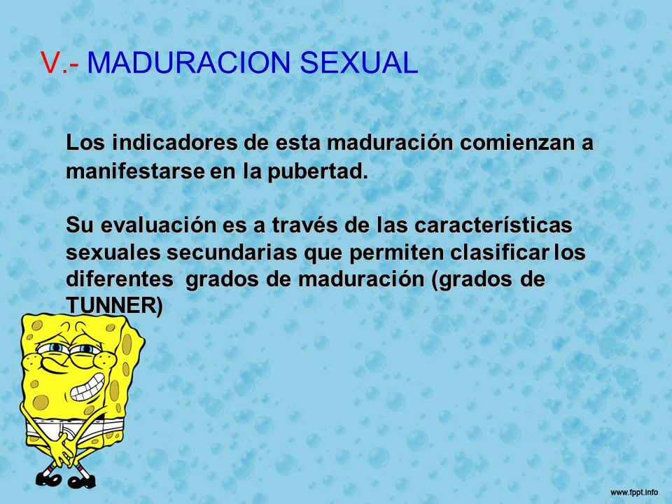 V.- MADURACION SEXUAL Los indicadores de esta maduración comienzan a manifestarse en la pubertad. Su evaluación es a través de las características sex