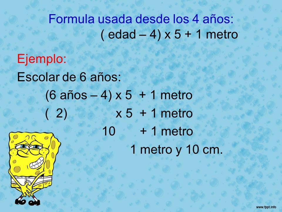 Formula usada desde los 4 años: ( edad – 4) x 5 + 1 metro Ejemplo: Escolar de 6 años: (6 años – 4) x 5 + 1 metro ( 2) x 5 + 1 metro 10 + 1 metro 1 met