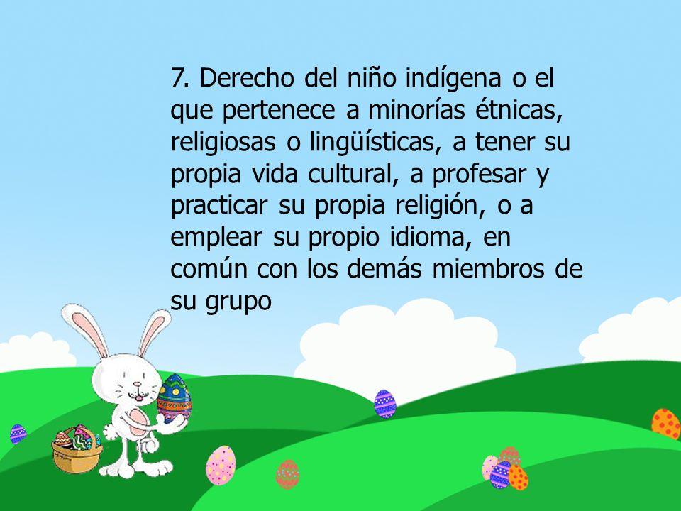 7. Derecho del niño indígena o el que pertenece a minorías étnicas, religiosas o lingüísticas, a tener su propia vida cultural, a profesar y practicar