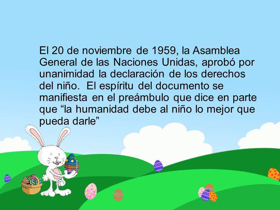 El 20 de noviembre de 1959, la Asamblea General de las Naciones Unidas, aprobó por unanimidad la declaración de los derechos del niño. El espíritu del