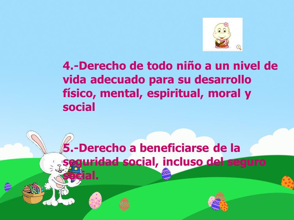 4.-Derecho de todo niño a un nivel de vida adecuado para su desarrollo físico, mental, espiritual, moral y social 5.-Derecho a beneficiarse de la segu