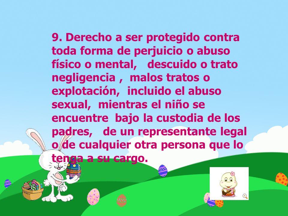 9. Derecho a ser protegido contra toda forma de perjuicio o abuso físico o mental, descuido o trato negligencia, malos tratos o explotación, incluido