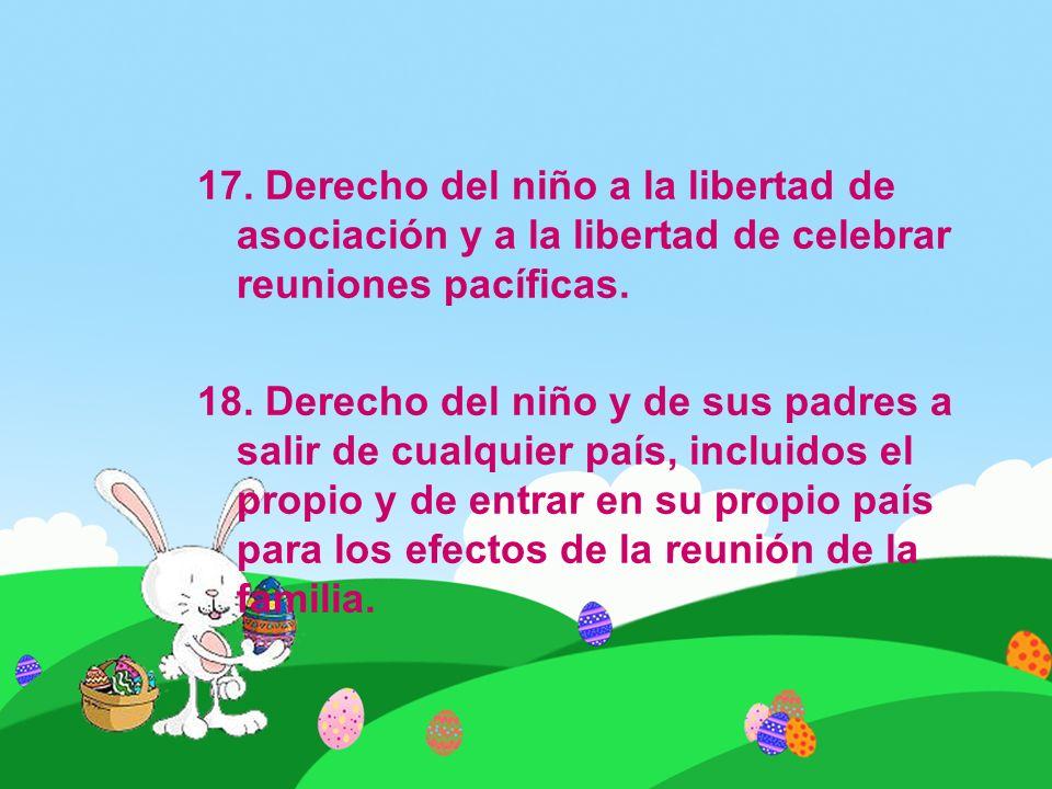 17. Derecho del niño a la libertad de asociación y a la libertad de celebrar reuniones pacíficas. 18. Derecho del niño y de sus padres a salir de cual