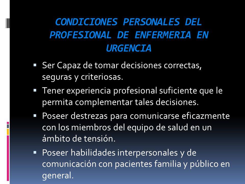 CONDICIONES PERSONALES DEL PROFESIONAL DE ENFERMERIA EN URGENCIA Ser Capaz de tomar decisiones correctas, seguras y criteriosas. Tener experiencia pro