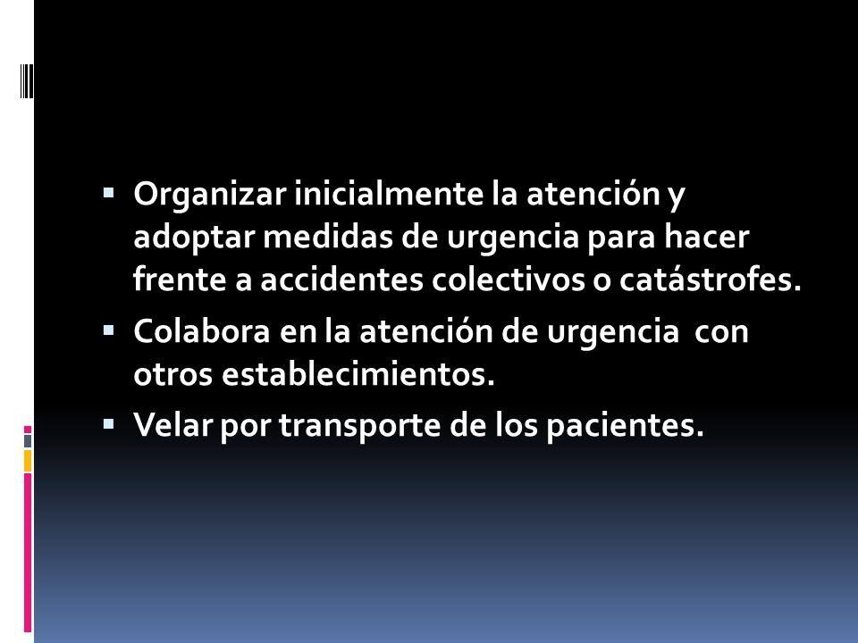 Organizar inicialmente la atención y adoptar medidas de urgencia para hacer frente a accidentes colectivos o catástrofes. Colabora en la atención de u