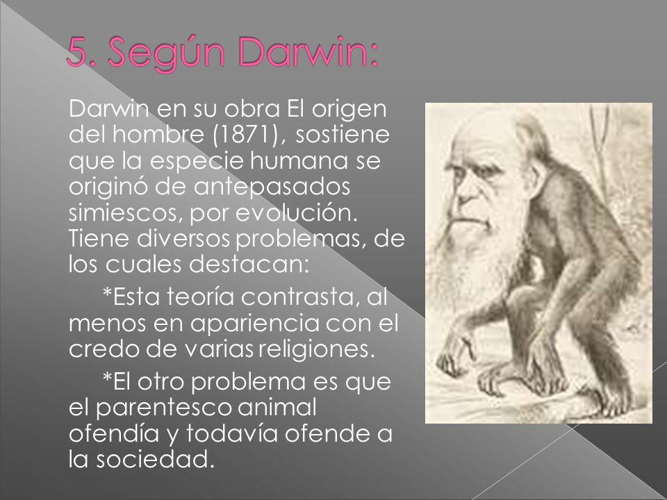 Darwin en su obra El origen del hombre (1871), sostiene que la especie humana se originó de antepasados simiescos, por evolución. Tiene diversos probl