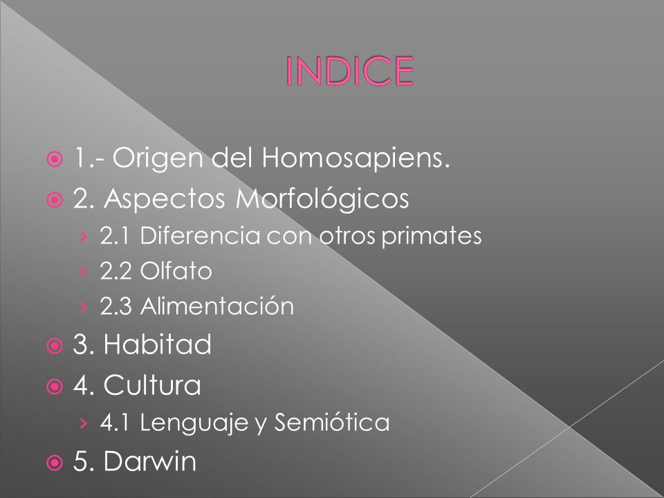 1.- Origen del Homosapiens. 2. Aspectos Morfológicos 2.1 Diferencia con otros primates 2.2 Olfato 2.3 Alimentación 3. Habitad 4. Cultura 4.1 Lenguaje