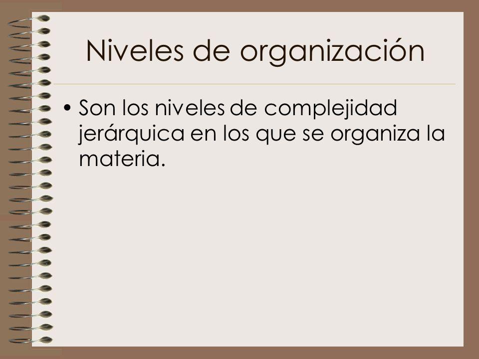 Niveles de organización Son los niveles de complejidad jerárquica en los que se organiza la materia.