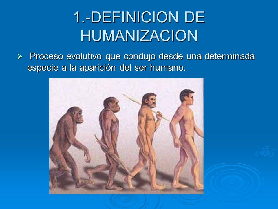 1.-DEFINICION DE HUMANIZACION Proceso evolutivo que condujo desde una determinada especie a la aparición del ser humano. Proceso evolutivo que condujo