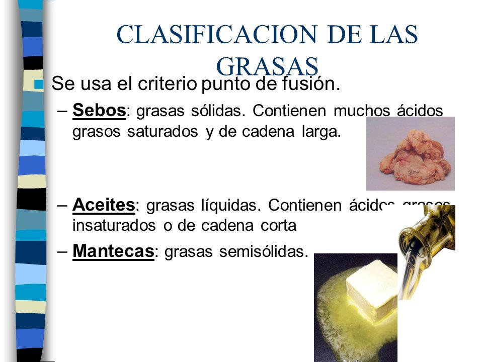 CLASIFICACION DE LAS GRASAS Se usa el criterio punto de fusión. –Sebos : grasas sólidas. Contienen muchos ácidos grasos saturados y de cadena larga. –
