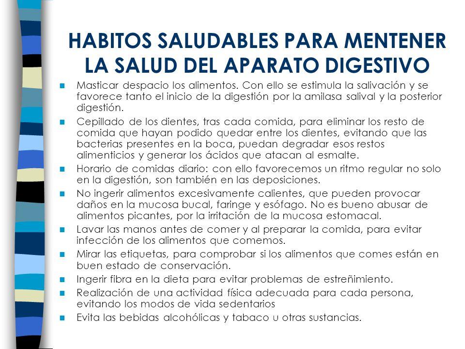 HABITOS SALUDABLES PARA MENTENER LA SALUD DEL APARATO DIGESTIVO Masticar despacio los alimentos. Con ello se estimula la salivación y se favorece tant