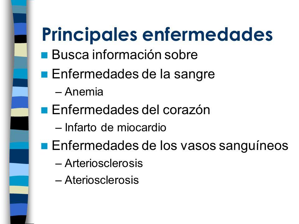 Principales enfermedades Busca información sobre Enfermedades de la sangre –Anemia Enfermedades del corazón –Infarto de miocardio Enfermedades de los vasos sanguíneos –Arteriosclerosis –Ateriosclerosis
