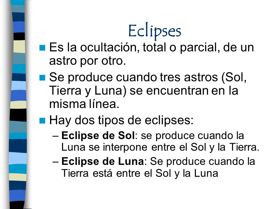 Eclipses Es la ocultación, total o parcial, de un astro por otro. Se produce cuando tres astros (Sol, Tierra y Luna) se encuentran en la misma línea.
