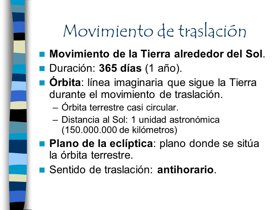 Movimiento de traslación Movimiento de la Tierra alrededor del Sol. Duración: 365 días (1 año). Órbita: línea imaginaria que sigue la Tierra durante e