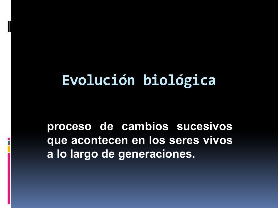 Evolución biológica proceso de cambios sucesivos que acontecen en los seres vivos a lo largo de generaciones.