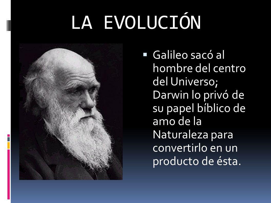 LA EVOLUCIÓN Galileo sacó al hombre del centro del Universo; Darwin lo privó de su papel bíblico de amo de la Naturaleza para convertirlo en un produc