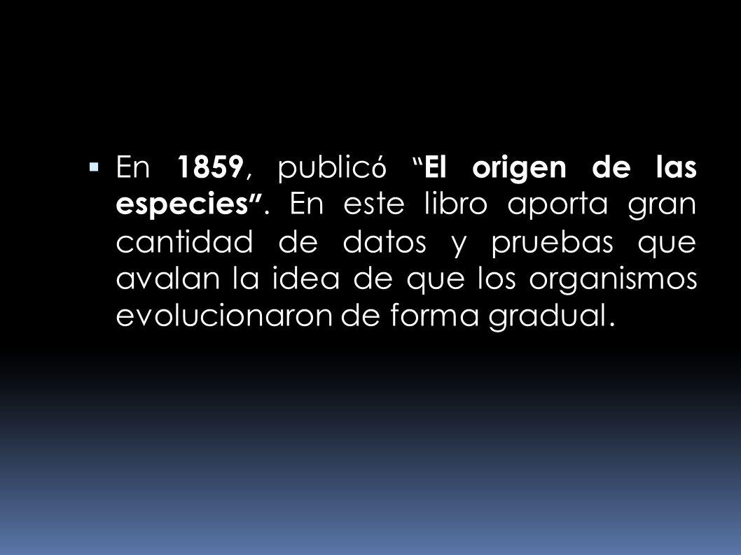 En 1859, public ó El origen de las especies. En este libro aporta gran cantidad de datos y pruebas que avalan la idea de que los organismos evoluciona