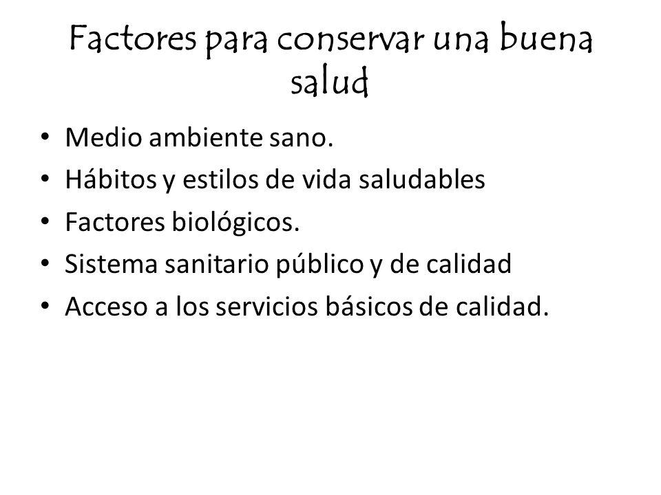 Factores para conservar una buena salud Medio ambiente sano. Hábitos y estilos de vida saludables Factores biológicos. Sistema sanitario público y de