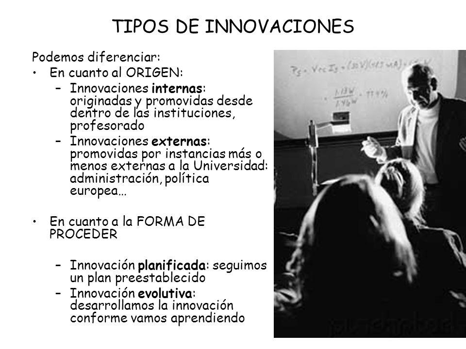 Podemos diferenciar: En cuanto al ORIGEN: –Innovaciones internas: originadas y promovidas desde dentro de las instituciones, profesorado –Innovaciones