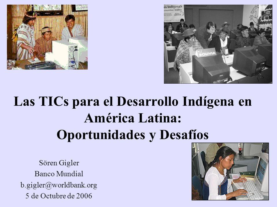 Las TICs para el Desarrollo Indígena en América Latina: Oportunidades y Desafíos Sören Gigler Banco Mundial b.gigler@worldbank.org 5 de Octubre de 200
