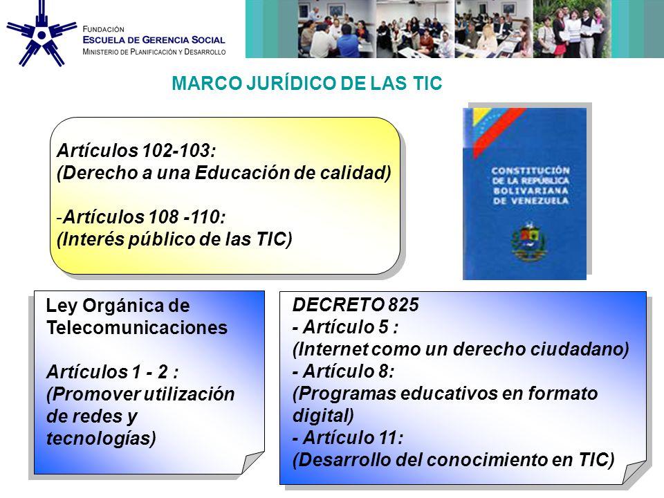 MARCO JURÍDICO DE LAS TIC Ley Orgánica de Telecomunicaciones Artículos 1 - 2 : (Promover utilización de redes y tecnologías) DECRETO 825 - Artículo 5 : (Internet como un derecho ciudadano) - Artículo 8: (Programas educativos en formato digital) - Artículo 11: (Desarrollo del conocimiento en TIC) Artículos 102-103: (Derecho a una Educación de calidad) -Artículos 108 -110: (Interés público de las TIC)