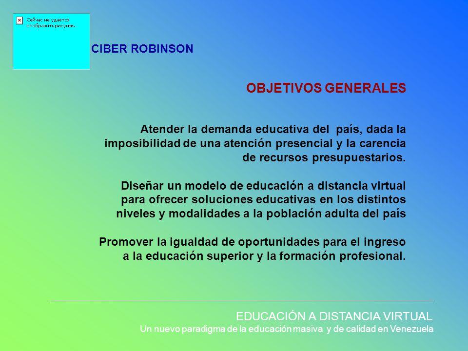 OBJETIVOS GENERALES CIBER ROBINSON EDUCACIÓN A DISTANCIA VIRTUAL Un nuevo paradigma de la educación masiva y de calidad en Venezuela Atender la demand