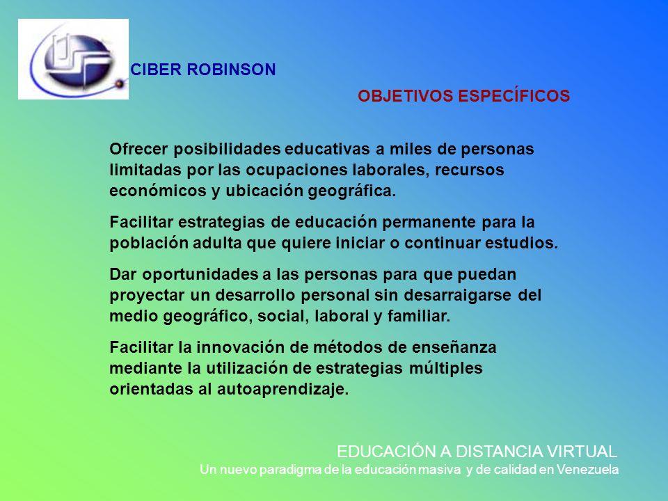 CIBER ROBINSON EDUCACIÓN A DISTANCIA VIRTUAL Un nuevo paradigma de la educación masiva y de calidad en Venezuela OBJETIVOS ESPECÍFICOS Ofrecer posibil