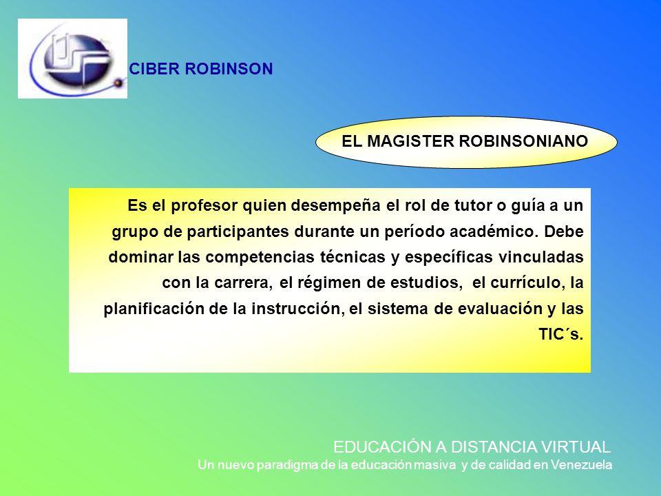 EL MAGISTER ROBINSONIANO Es el profesor quien desempeña el rol de tutor o guía a un grupo de participantes durante un período académico. Debe dominar