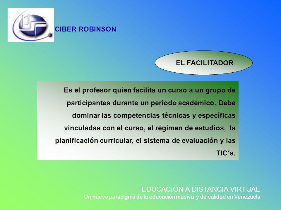 CIBER ROBINSON EDUCACIÓN A DISTANCIA VIRTUAL Un nuevo paradigma de la educación masiva y de calidad en Venezuela Es el profesor quien facilita un curs