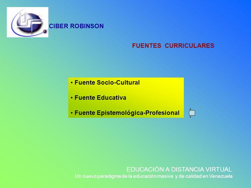 CIBER ROBINSON EDUCACIÓN A DISTANCIA VIRTUAL Un nuevo paradigma de la educación masiva y de calidad en Venezuela FUENTES CURRICULARES Fuente Socio-Cul