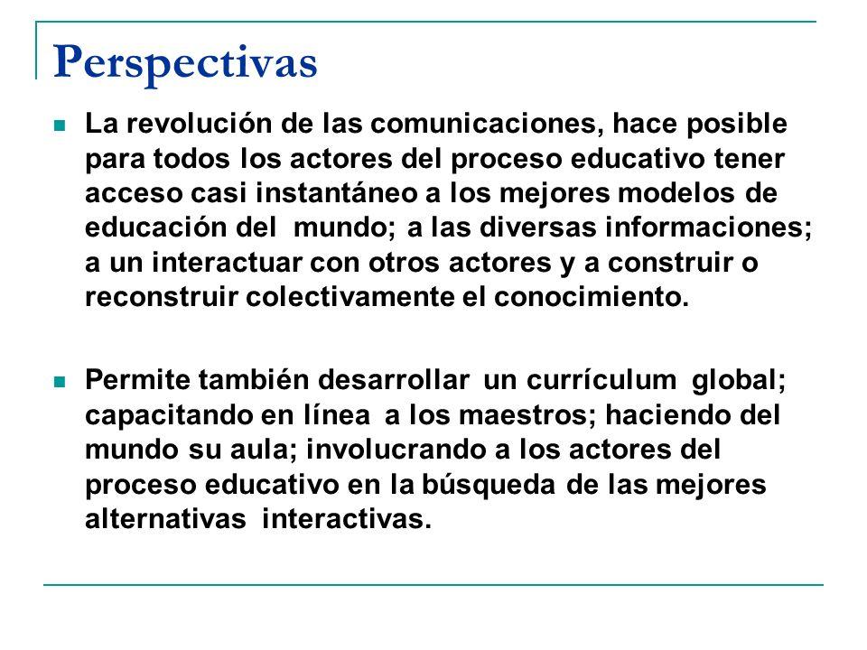 Perspectivas La revolución de las comunicaciones, hace posible para todos los actores del proceso educativo tener acceso casi instantáneo a los mejore