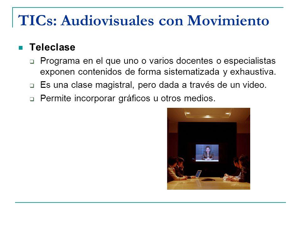 TICs: Audiovisuales con Movimiento Teleclase Programa en el que uno o varios docentes o especialistas exponen contenidos de forma sistematizada y exha