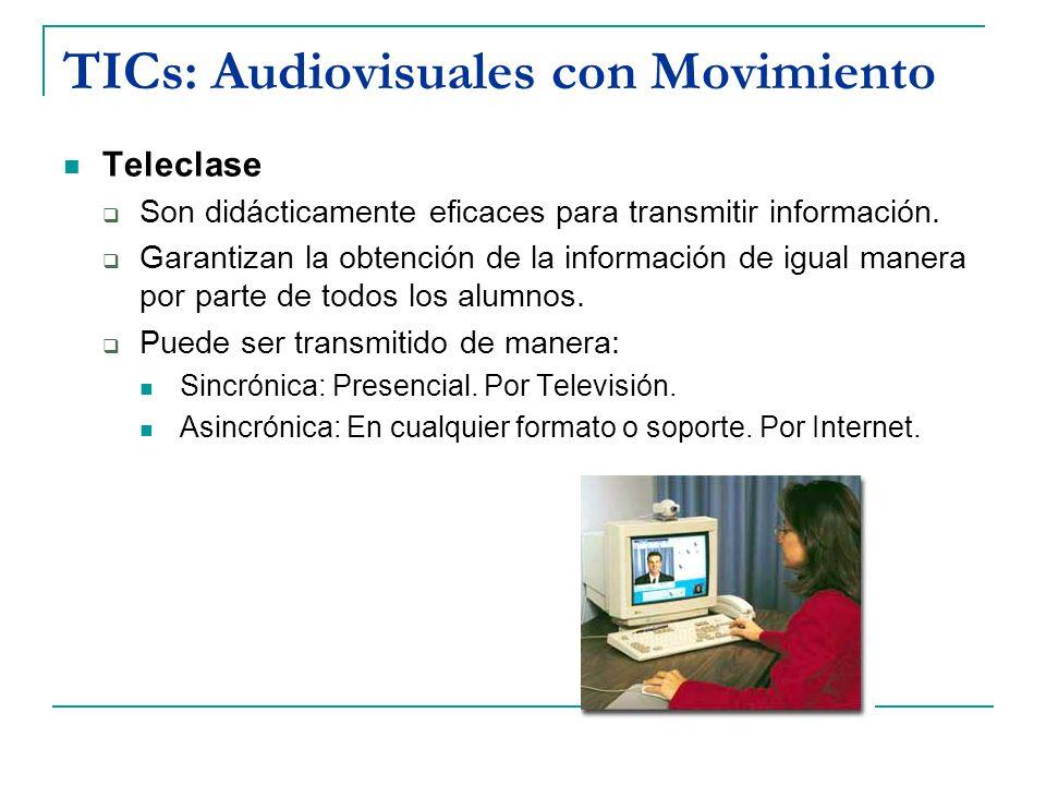TICs: Audiovisuales con Movimiento Teleclase Son didácticamente eficaces para transmitir información. Garantizan la obtención de la información de igu