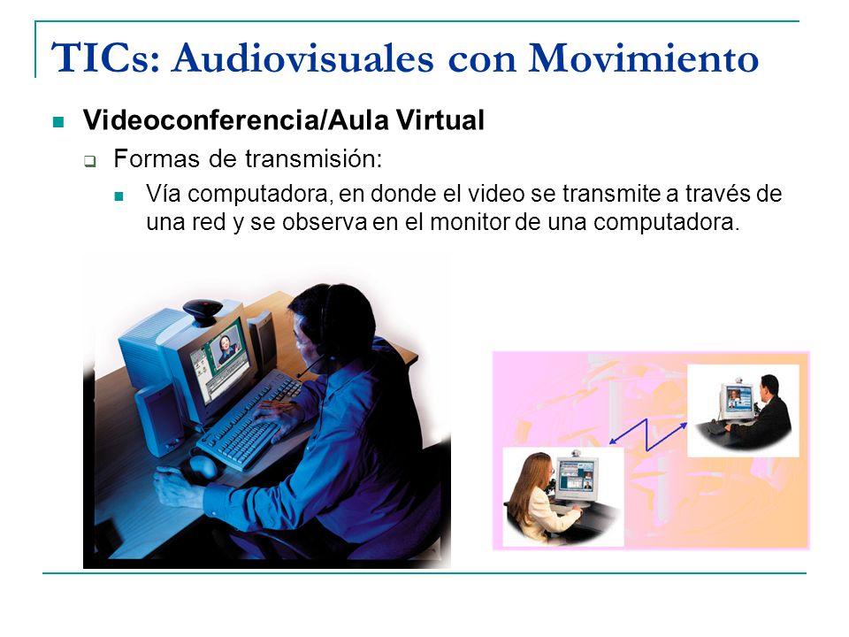 TICs: Audiovisuales con Movimiento Videoconferencia/Aula Virtual Formas de transmisión: Vía computadora, en donde el video se transmite a través de un