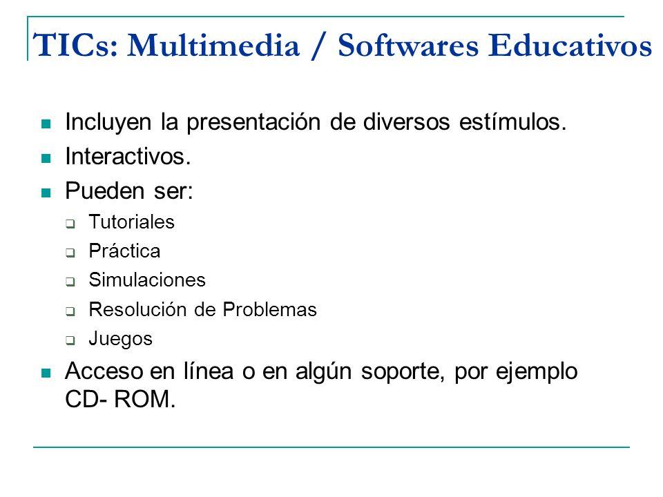 TICs: Multimedia / Softwares Educativos Incluyen la presentación de diversos estímulos. Interactivos. Pueden ser: Tutoriales Práctica Simulaciones Res