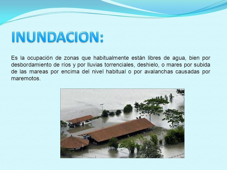 Es la ocupación de zonas que habitualmente están libres de agua, bien por desbordamiento de ríos y por lluvias torrenciales, deshielo, o mares por sub