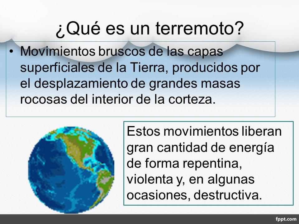 ¿Qué es un terremoto? Movimientos bruscos de las capas superficiales de la Tierra, producidos por el desplazamiento de grandes masas rocosas del inter