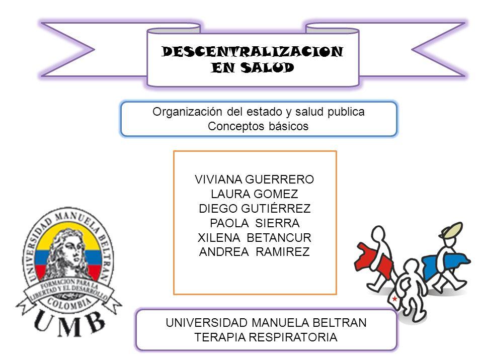 DESCENTRALIZACION EN SALUD Organización del estado y salud publica Conceptos básicos UNIVERSIDAD MANUELA BELTRAN TERAPIA RESPIRATORIA VIVIANA GUERRERO