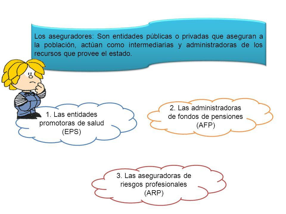 Los aseguradores: Son entidades públicas o privadas que aseguran a la población, actúan como intermediarias y administradoras de los recursos que prov