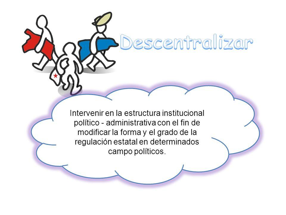 Intervenir en la estructura institucional político - administrativa con el fin de modificar la forma y el grado de la regulación estatal en determinad