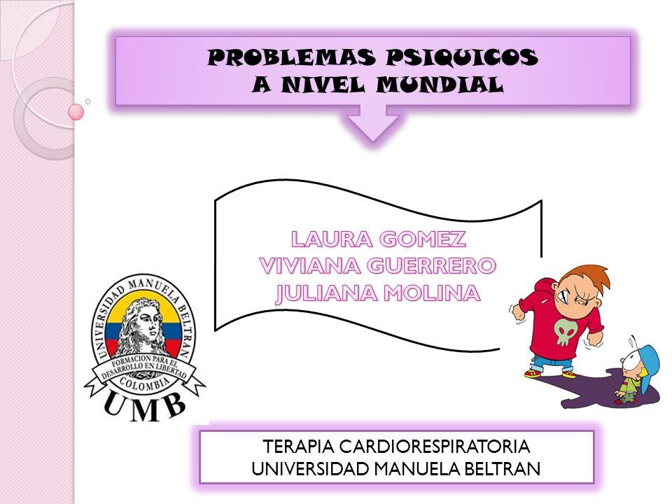 PROBLEMAS PSIQUICOS A NIVEL MUNDIAL PROBLEMAS PSIQUICOS A NIVEL MUNDIAL TERAPIA CARDIORESPIRATORIA UNIVERSIDAD MANUELA BELTRAN