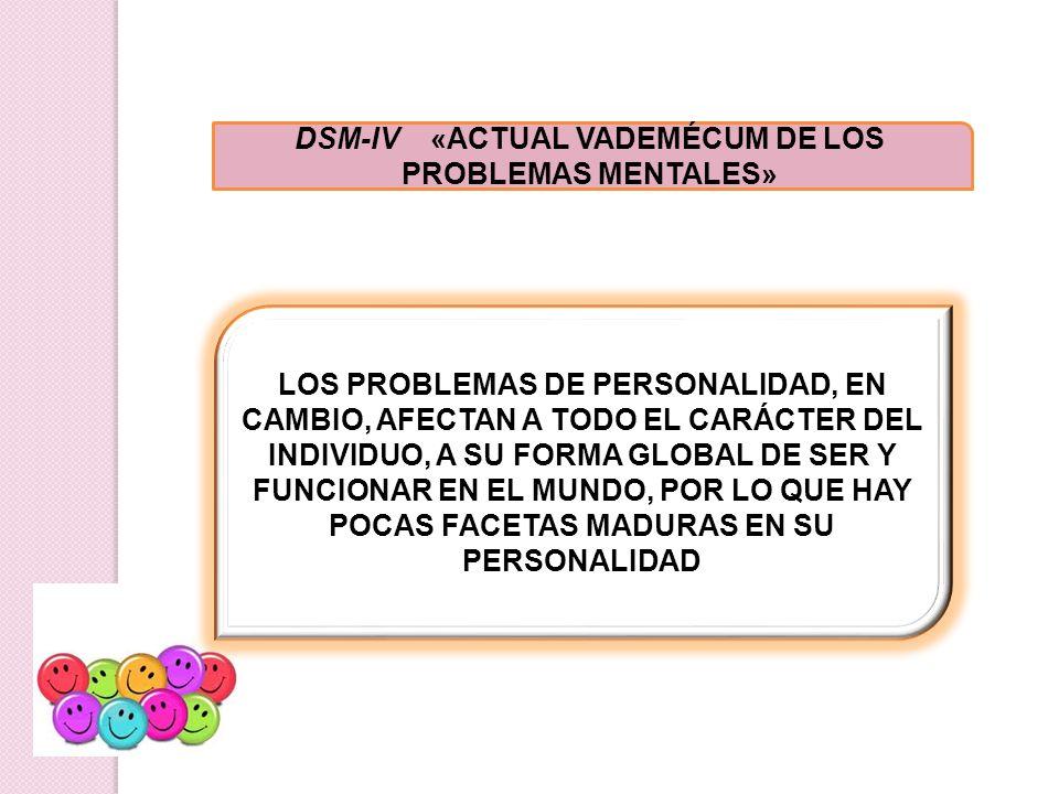DSM-IV «ACTUAL VADEMÉCUM DE LOS PROBLEMAS MENTALES» LOS PROBLEMAS DE PERSONALIDAD, EN CAMBIO, AFECTAN A TODO EL CARÁCTER DEL INDIVIDUO, A SU FORMA GLO