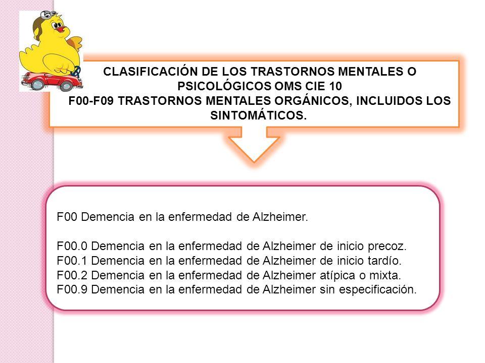 CLASIFICACIÓN DE LOS TRASTORNOS MENTALES O PSICOLÓGICOS OMS CIE 10 F00-F09 TRASTORNOS MENTALES ORGÁNICOS, INCLUIDOS LOS SINTOMÁTICOS. F00 Demencia en