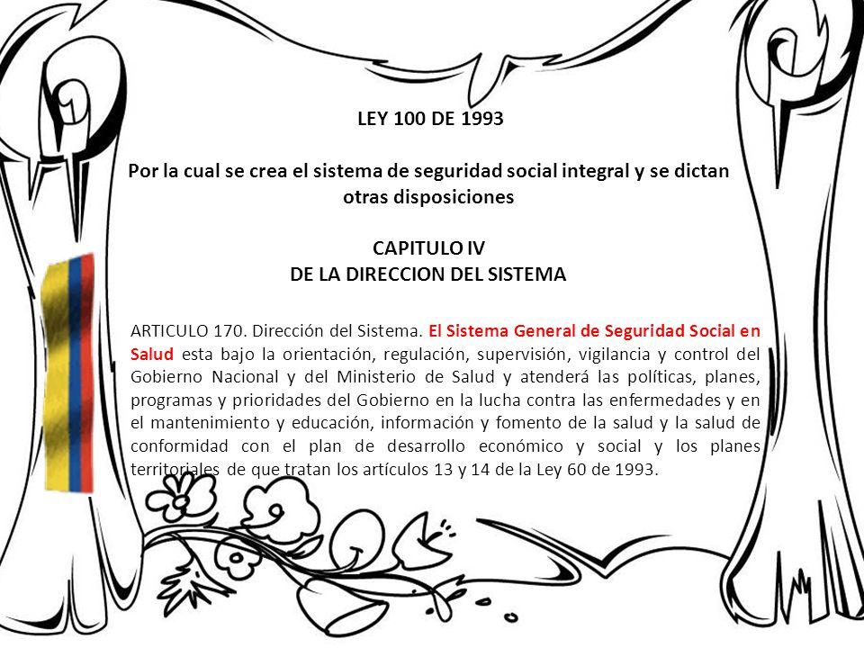 LEY 100 DE 1993 Por la cual se crea el sistema de seguridad social integral y se dictan otras disposiciones CAPITULO IV DE LA DIRECCION DEL SISTEMA AR