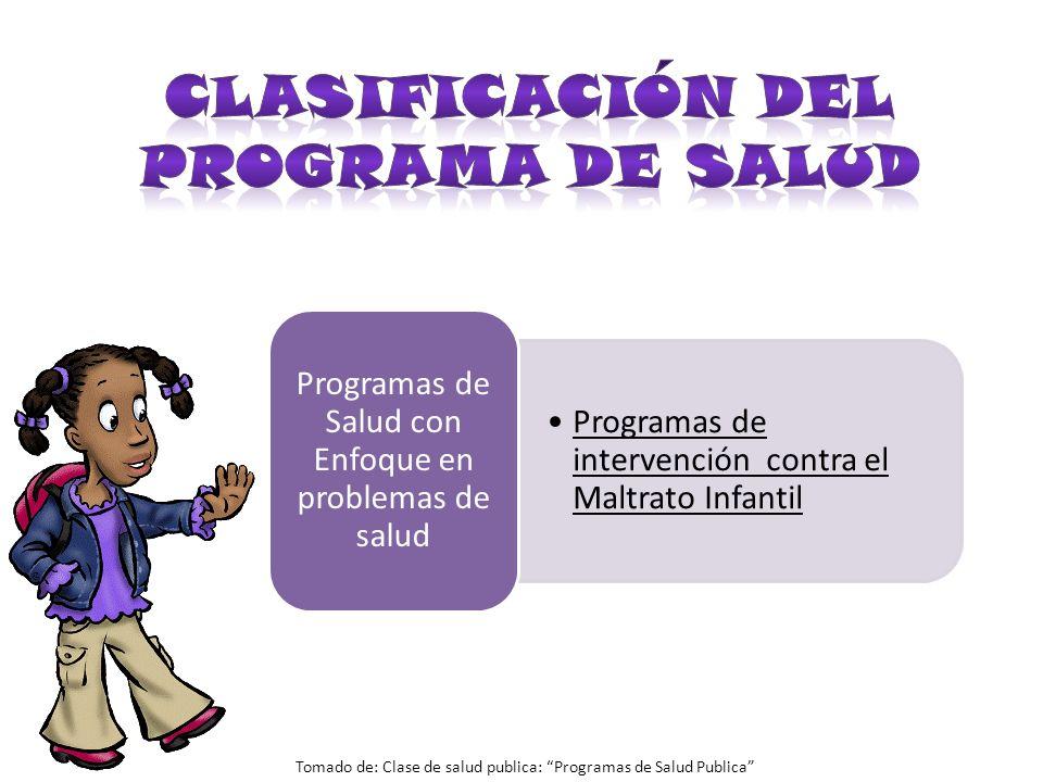 Programas de intervención contra el Maltrato Infantil Programas de Salud con Enfoque en problemas de salud Tomado de: Clase de salud publica: Programa
